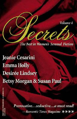 Secrets: Volume 4 the Best in Women's Romantic Erotica - Cesarini, Jeanie, and Lindsey, Desiree, and Morgan, Betsy