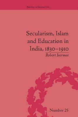 Secularism, Islam and Education in India, 1830-1910 - Ivermee, Robert