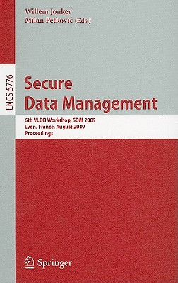 Secure Data Management: 6th VLDB Workshop, SDM 2009, Lyon, France, August 28, 2009, Proceedings - Jonker, Willem (Editor)