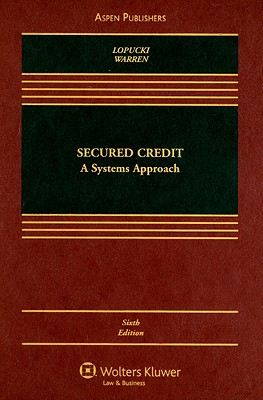 Secured Credit: A Systems Approach - LoPucki, Lynn M, and Warren, Elizabeth, Professor