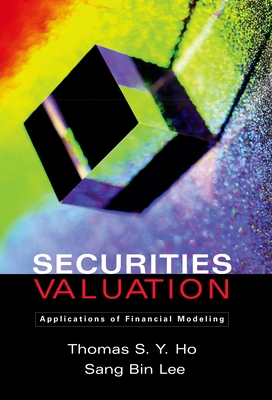 Securities Valuation: Applications of Financial Modeling - Ho, Thomas S y, and Lee, Sang Bin