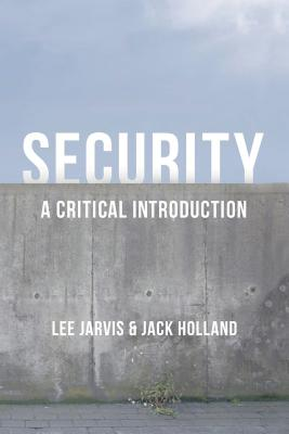 Security: A Critical Introduction - Jarvis, Lee, and Holland, Jack