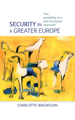 Security in a Greater Europe: The Possibility of a Pan-European Approach - Wagnsson, Charlotte
