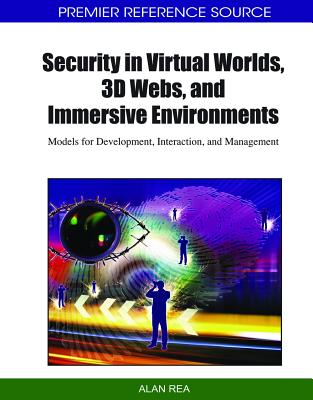 Security in Virtual Worlds, 3D Webs, and Immersive Environments: Models for Development, Interaction, and Management - Rea, Alan (Editor)