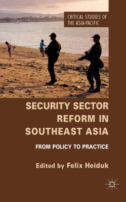 Security Sector Reform in Southeast Asia: From Policy to Practice - Heiduk, Felix (Editor)