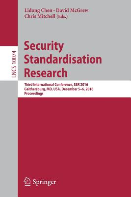 Security Standardisation Research: Third International Conference, Ssr 2016, Gaithersburg, MD, USA, December 5-6, 2016, Proceedings - Chen, Lidong (Editor), and McGrew, David (Editor), and Mitchell, Chris (Editor)