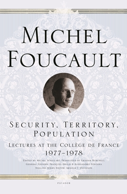 Security, Territory, Population: Lectures at the Collège de France 1977--1978 - Foucault, Michel, and Senellart, Michel (Editor), and Burchell, Graham (Translated by)