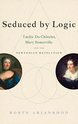Seduced by Logic: Émilie Du Châtelet, Mary Somerville and the Newtonian Revolution - Arianrhod, Robyn, Dr.