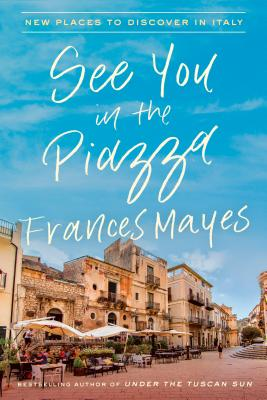 See You in the Piazza: New Places to Discover in Italy - Mayes, Frances