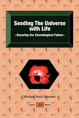 Seeding the Universe with Life Securing Our Cosmological Future - Mautner, Michael Noah