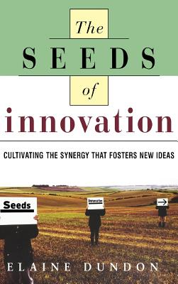 Seeds of Innovation: Cultivating the Synergy That Fosters New Ideas - Dundon, Elaine