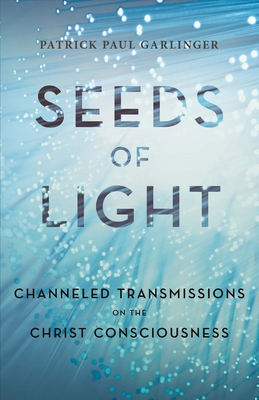 Seeds of Light: Channeled Transmissions on the Christ Consciousness - Garlinger, Patrick Paul