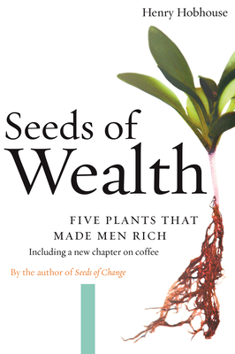 Seeds of Wealth: Four Plants That Made Men Rich - Hobhouse, Henry