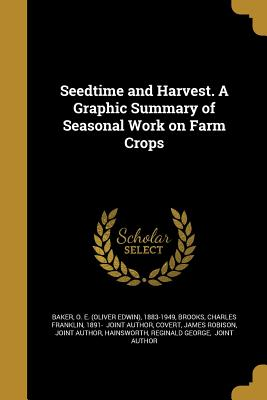 Seedtime and Harvest. a Graphic Summary of Seasonal Work on Farm Crops - Baker, O E (Oliver Edwin) 1883-1949 (Creator), and Brooks, Charles Franklin 1891- (Creator), and Covert, James Robison Joint...