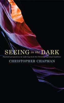 Seeing in the Dark: Pastoral perspectives on suffering from the Christian spiritual tradition - Chapman, Christopher