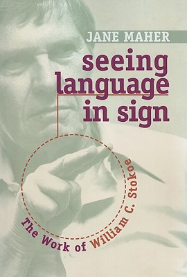Seeing Language in Sign: The Work of William C. Stokoe - Maher, Jane, and Sacks, Oliver (Foreword by)