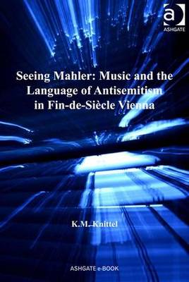 Seeing Mahler: Music and the Language of Antisemitism in Fin-de-siecle Vienna - Knittel, Kay M., Dr.
