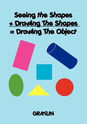 Seeing the Shapes + Drawing the Shapes = Drawing the Object - Anderson, Graylin