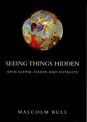 Seeing Things Hidden: Apocalypse, Vision and Totality - Bull, Malcolm