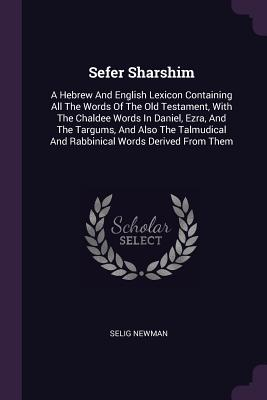 Sefer Sharshim: A Hebrew and English Lexicon Containing All the Words of the Old Testament, with the Chaldee Words in Daniel, Ezra, and the Targums, and Also the Talmudical and Rabbinical Words Derived from Them - Newman, Selig