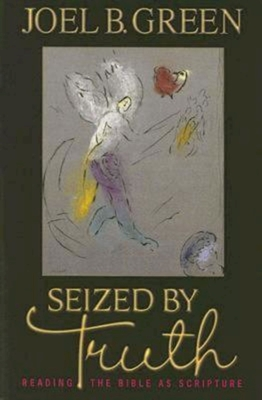 Seized by Truth: Reading the Bible as Scripture - Green, Joel B