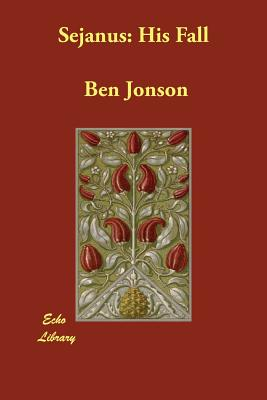 Sejanus: His Fall - Jonson, Ben, and Schelling, Felix E (Introduction by)