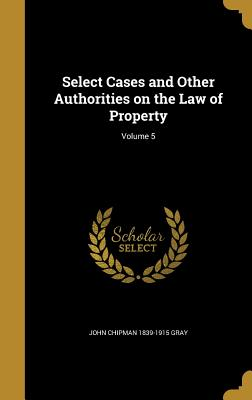 Select Cases and Other Authorities on the Law of Property; Volume 5 - Gray, John Chipman 1839-1915