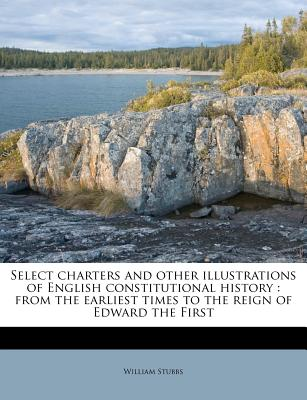 Select Charters and Other Illustrations of English Constitutional History from the Earliest Times to the Reign of Edward the First - Stubbs, William
