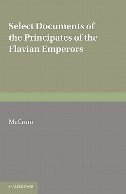 Select Documents of the Principates of the Flavian Emperors: Including the Year of Revolution A.D. 68 96 - McCrum, M (Compiled by)