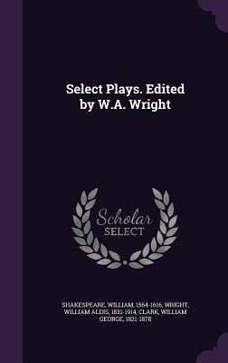 Select Plays. Edited by W.A. Wright - Shakespeare, William, and Wright, William Aldis, and Clark, William George