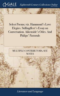 Select Poems; Viz. Hammond's Love Elegies. Stillingfleet's Essay on Conversation. Aikenside's Odes. and Philips' Pastorals - Multiple Contributors