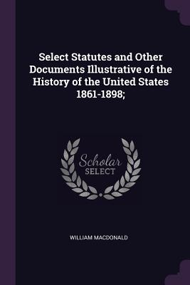 Select Statutes and Other Documents Illustrative of the History of the United States 1861-1898; - MacDonald, William