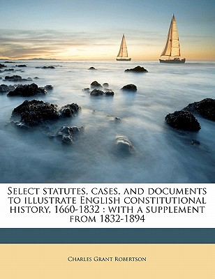 Select Statutes, Cases, and Documents to Illustrate English Constitutional History, 1660-1832; With a Supplement from 1832-1894; - Robertson, Charles Grant, Sir