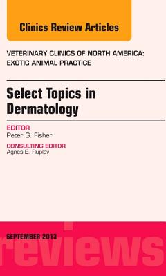 Select Topics in Dermatology, An Issue of Veterinary Clinics: Exotic Animal Practice - Fisher, Peter G.