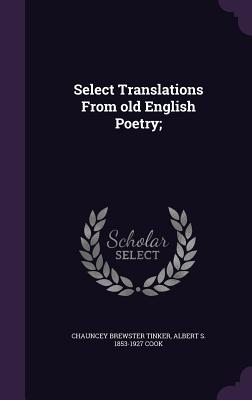Select Translations from Old English Poetry; - Tinker, Chauncey Brewster, and Cook, Albert S 1853-1927