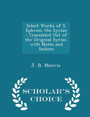 Select Works of S. Ephrem the Syrian: Translated Out of the Original Syriac, with Notes and Indices - Scholar's Choice Edition - Morris, J B