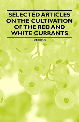 Selected Articles on the Cultivation of the Red and White Currants - Various
