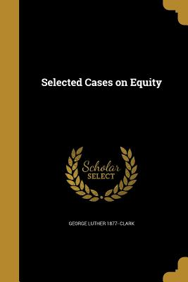 Selected Cases on Equity - Clark, George Luther 1877-