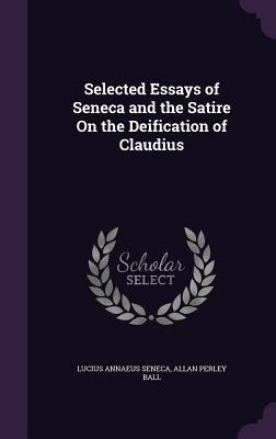 Selected Essays of Seneca and the Satire on the Deification of Claudius - Seneca, Lucius Annaeus, and Ball, Allan Perley