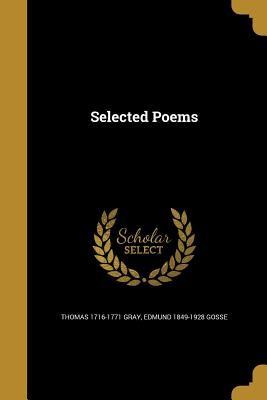 Selected Poems - Gray, Thomas 1716-1771, and Gosse, Edmund 1849-1928