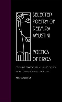 Selected Poetry Delmira Agustini: Poetics of Eros - Agustini, Delmira, and Caceres, Alejandro, Dr. (Translated by), and Barnstone, Willis (Foreword by)