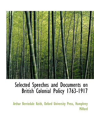 Selected Speeches and Documents on British Colonial Policy 1763-1917 - Keith, Arthur Berriedale, and Humphrey Milford, Milford (Creator), and Oxford University Press (Creator)