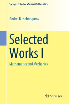 Selected Works I: Mathematics and Mechanics - Kolmogorov, Andrei N, and Tikhomirov, Vladimir M (Contributions by)