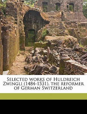 Selected Works of Huldreich Zwingli (1484-1531), the Reformer of German Switzerland - Zwingli, Ulrich, and Jackson, Samuel MacAuley