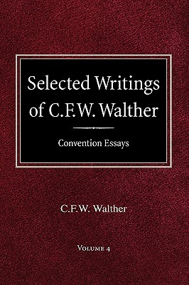 Selected Writings of C.F.W. Walther Volume 4 Convention Essays - Walther, Carl Ferdinand Wilhelm, and Walther, C Fw, and Sueflow, Aug R (Editor)