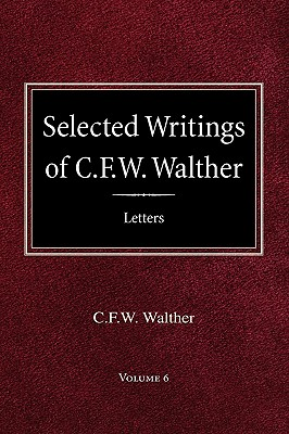 Selected Writings of C.F.W. Walther Volume 6 Selected Letters - Walther, Carl Ferdinand Wilhelm, and Walther, C Fw, and Suelflow, Aug R (Editor)