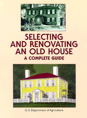 Selecting and Renovating an Old House: A Complete Guide - United States Department of Agriculture, and U S Dept of Agriculture