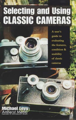 Selecting and Using Classic Cameras: A User's Guide to Evaluating Features, Condition & Usability of Classic Cameras - Levy, Mike, and Levy, Michael