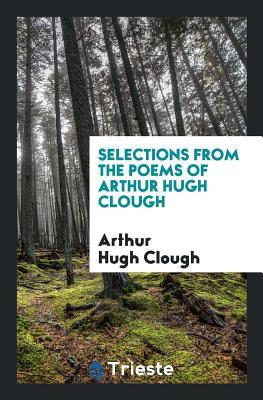 Selections from the Poems of Arthur Hugh Clough - Clough, Arthur Hugh
