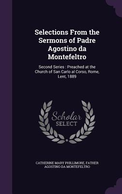 Selections from the Sermons of Padre Agostino Da Montefeltro: Second Series: Preached at the Church of San Carlo Al Corso, Rome, Lent, 1889 - Phillimore, Catherine Mary, and Agostino Da Montefeltro, Father
